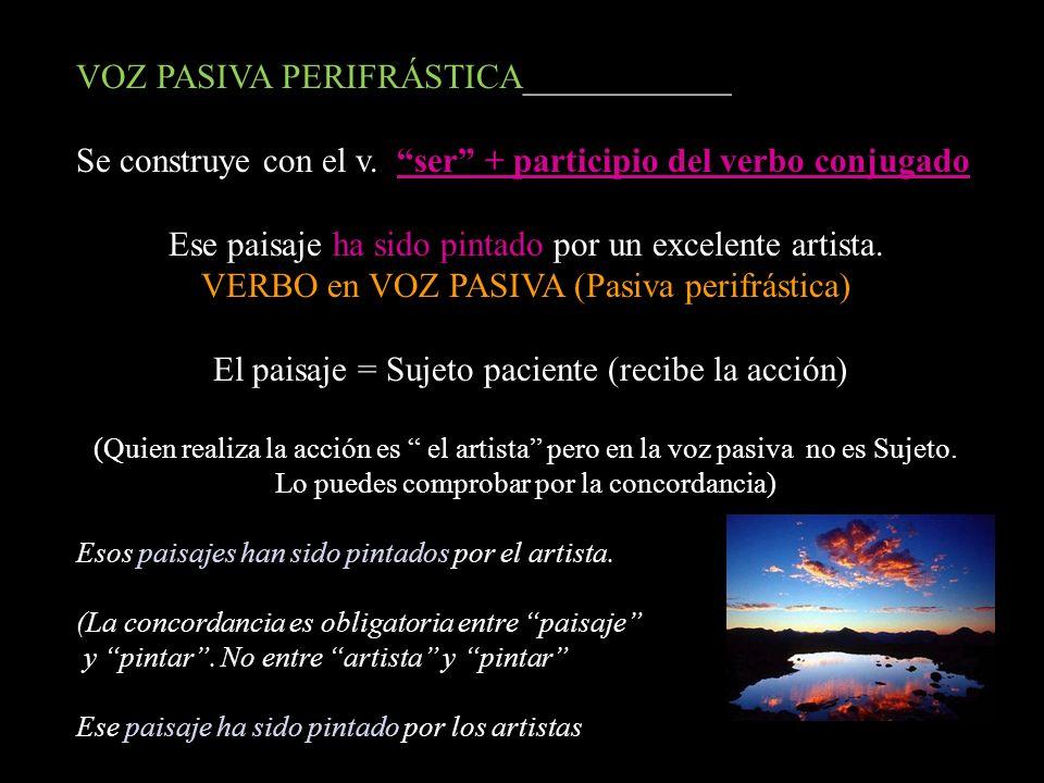 VOZ PASIVA PERIFRÁSTICA____________ Se construye con el v. ser + participio del verbo conjugado Ese paisaje ha sido pintado por un excelente artista.