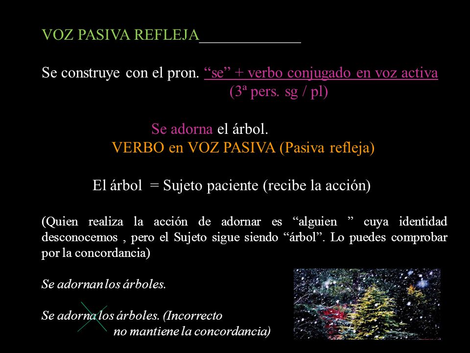 VOZ PASIVA REFLEJA_____________ Se construye con el pron. se + verbo conjugado en voz activa (3ª pers. sg / pl) Se adorna el árbol. VERBO en VOZ PASIV