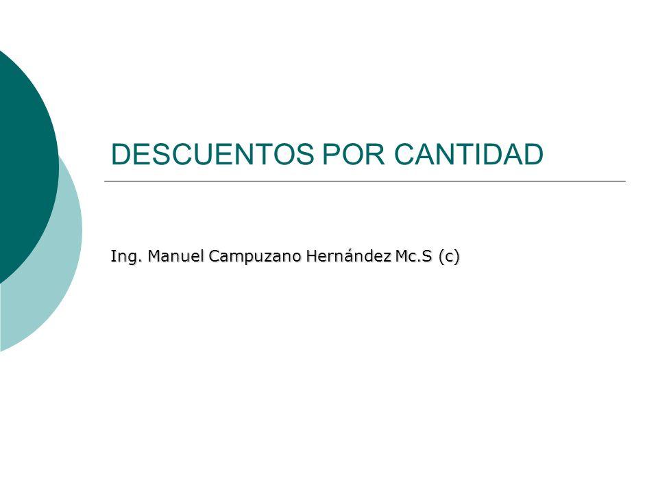 DESCUENTOS POR CANTIDAD Ing. Manuel Campuzano Hernández Mc.S (c)