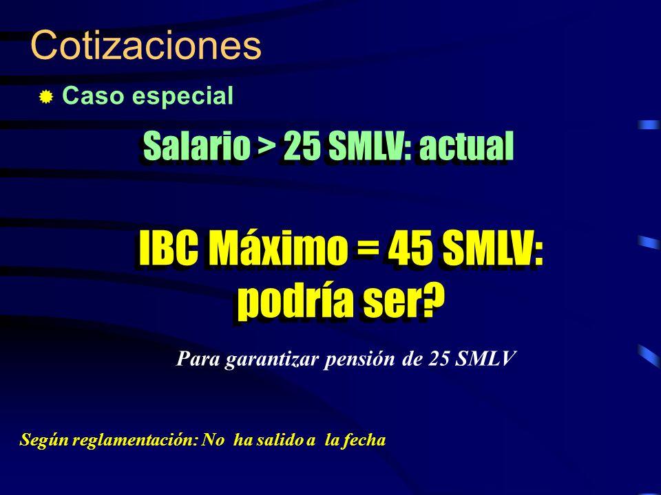 Cotizaciones Caso especial Salario > 25 SMLV: actual IBC Máximo = 45 SMLV: podría ser? Para garantizar pensión de 25 SMLV Según reglamentación: No ha