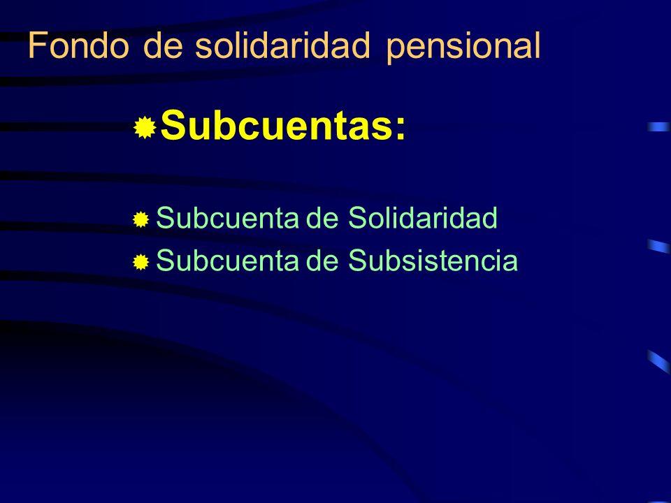 Fondo de solidaridad pensional Subcuentas: Subcuenta de Solidaridad Subcuenta de Subsistencia