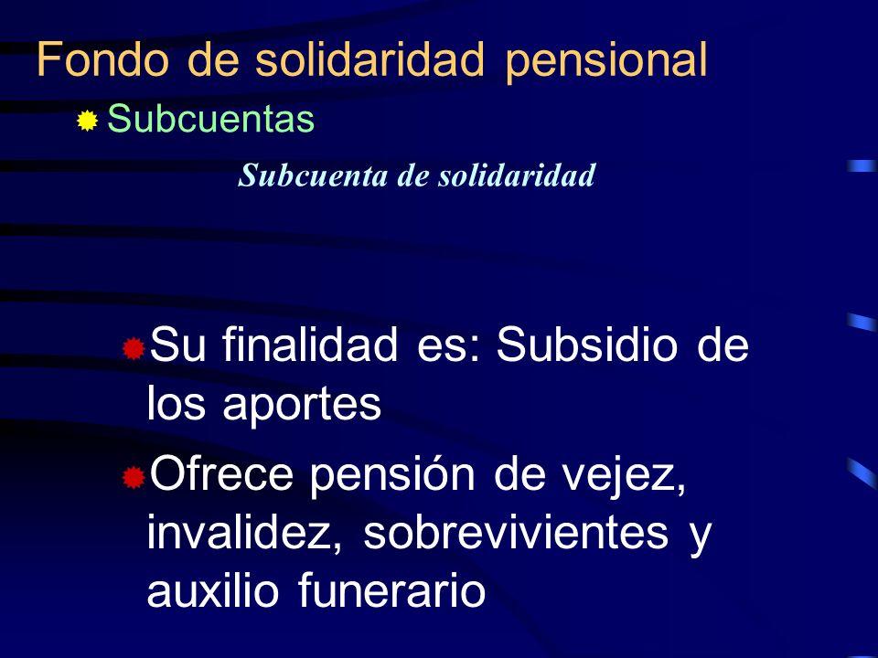 Fondo de solidaridad pensional Subcuenta de solidaridad Su finalidad es: Subsidio de los aportes Ofrece pensión de vejez, invalidez, sobrevivientes y