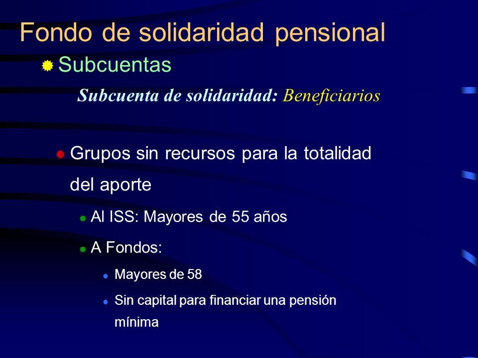 Fondo de solidaridad pensional Subcuenta de solidaridad: Beneficiarios Grupos sin recursos para la totalidad del aporte Al ISS: Mayores de 55 años A F