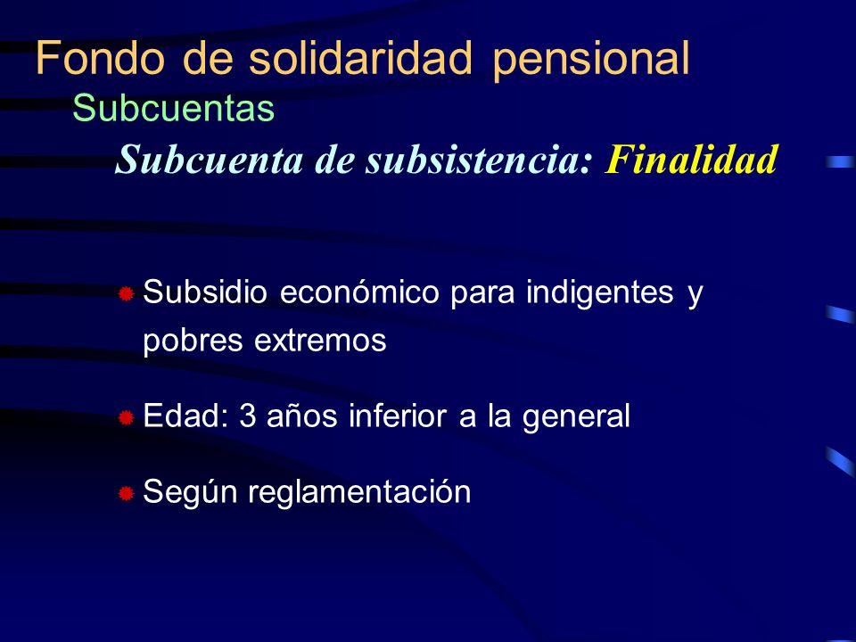 Fondo de solidaridad pensional Subcuentas Subsidio económico para indigentes y pobres extremos Edad: 3 años inferior a la general Según reglamentación