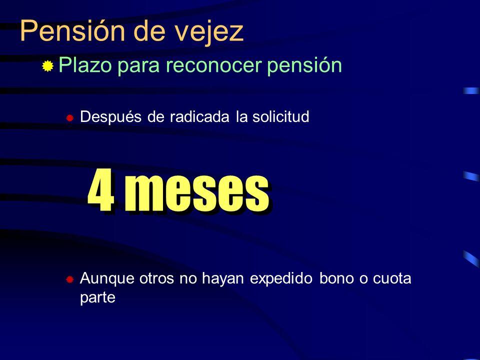 Pensión de vejez Plazo para reconocer pensión Después de radicada la solicitud Aunque otros no hayan expedido bono o cuota parte 4 meses