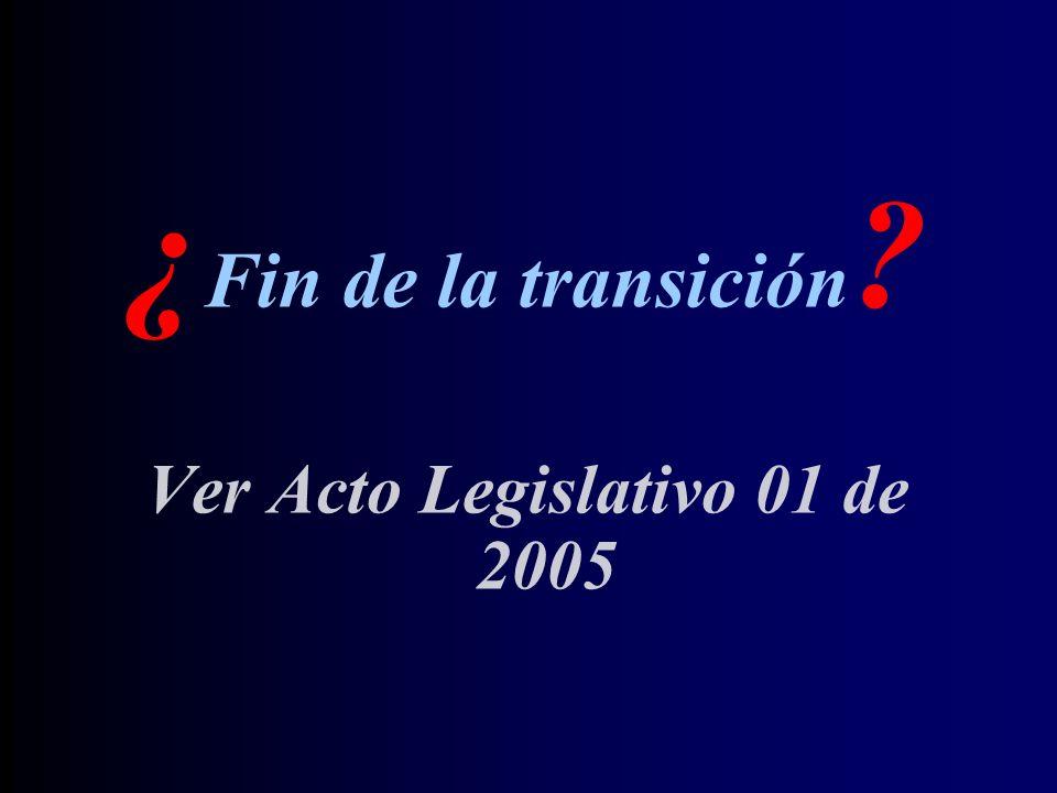 ¿ Fin de la transición ? Ver Acto Legislativo 01 de 2005