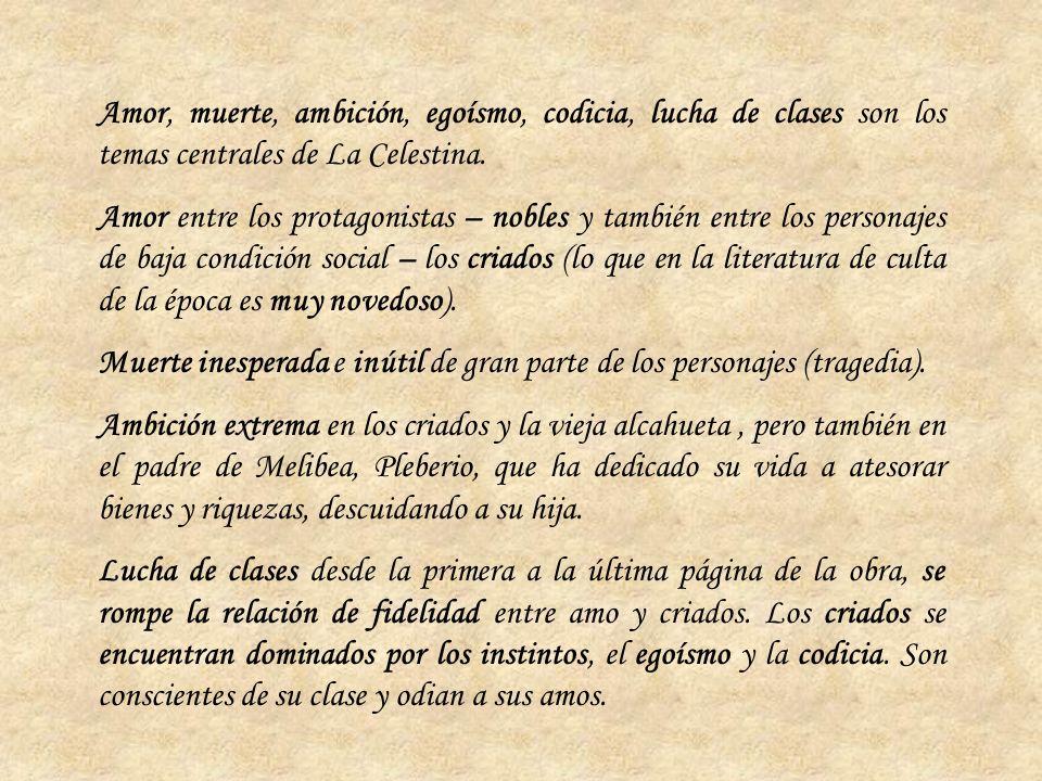 Amor, muerte, ambición, egoísmo, codicia, lucha de clases son los temas centrales de La Celestina. Amor entre los protagonistas – nobles y también ent