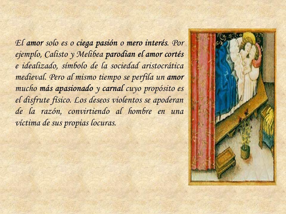 El amor solo es o ciega pasión o mero interés. Por ejemplo, Calisto y Melibea parodian el amor cortés e idealizado, símbolo de la sociedad aristocráti