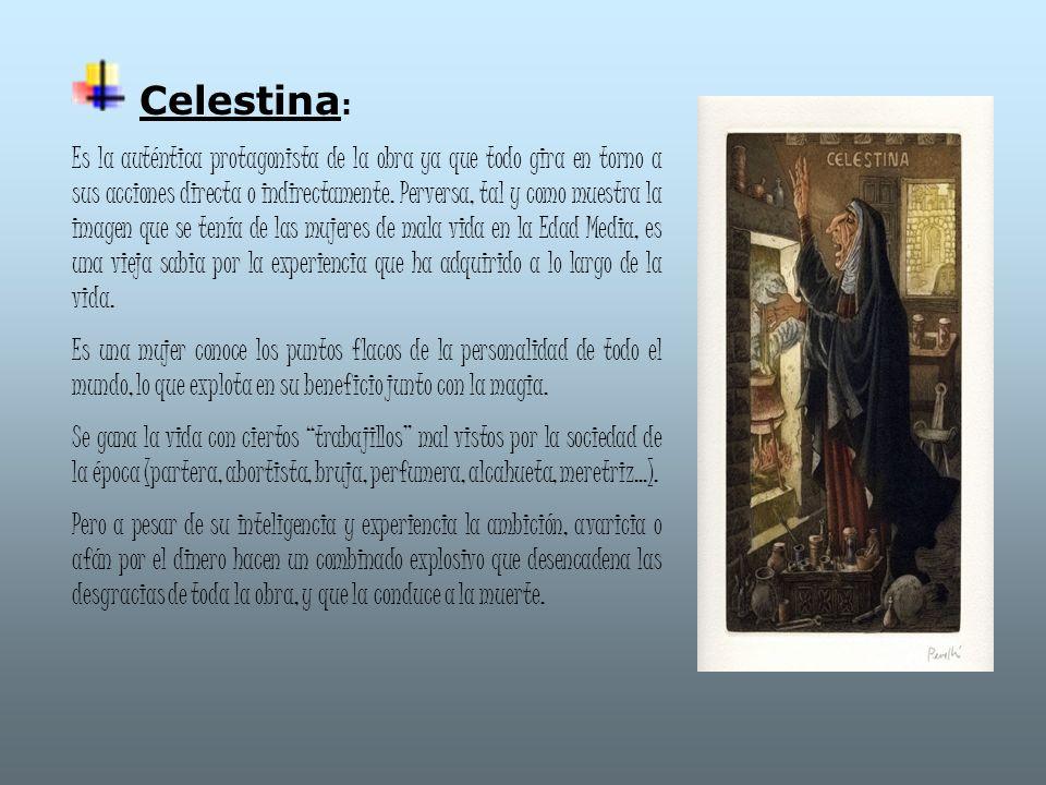 Celestina : Es la auténtica protagonista de la obra ya que todo gira en torno a sus acciones directa o indirectamente. Perversa, tal y como muestra la