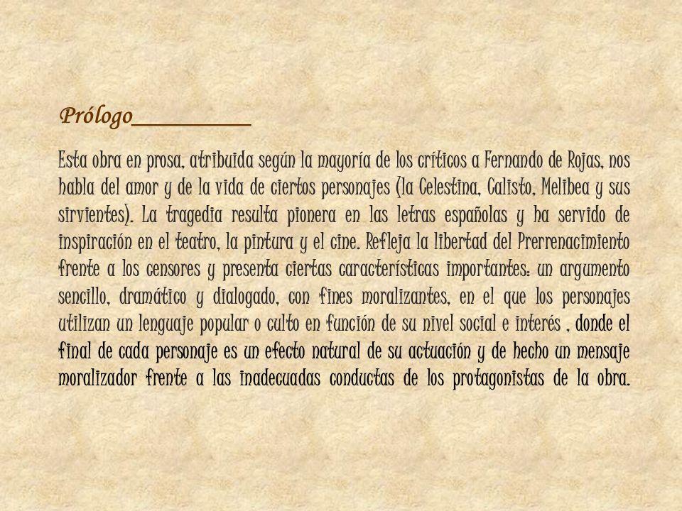 Prólogo_________ Esta obra en prosa, atribuida según la mayoría de los críticos a Fernando de Rojas, nos habla del amor y de la vida de ciertos person