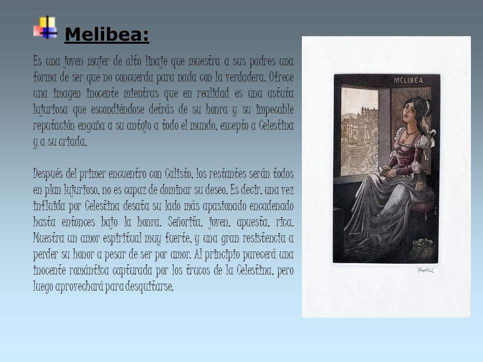 Melibea: Es una joven mujer de alto linaje que muestra a sus padres una forma de ser que no concuerda para nada con la verdadera. Ofrece una imagen in