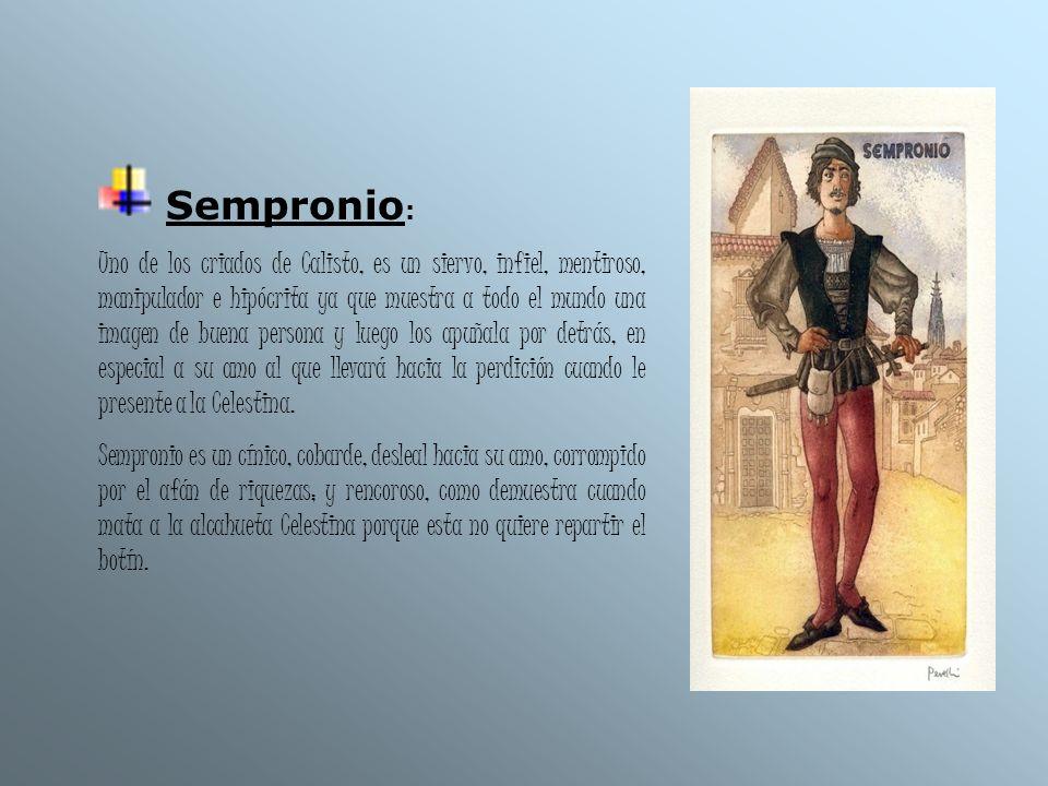 Sempronio : Uno de los criados de Calisto, es un siervo, infiel, mentiroso, manipulador e hipócrita ya que muestra a todo el mundo una imagen de buena