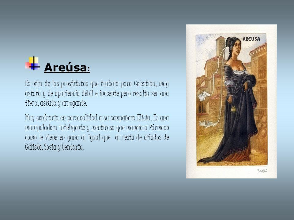Areúsa : Es otra de las prostitutas que trabaja para Celestina, muy astuta y de apariencia débil e inocente pero resulta ser una fiera, astuta y arrog