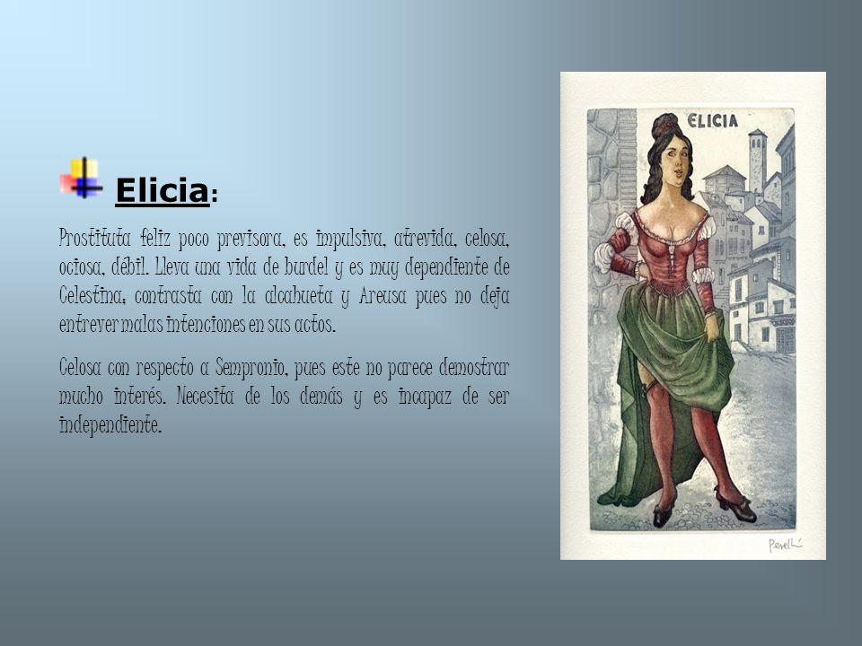 Elicia : Prostituta feliz poco previsora, es impulsiva, atrevida, celosa, ociosa, débil. Lleva una vida de burdel y es muy dependiente de Celestina; c