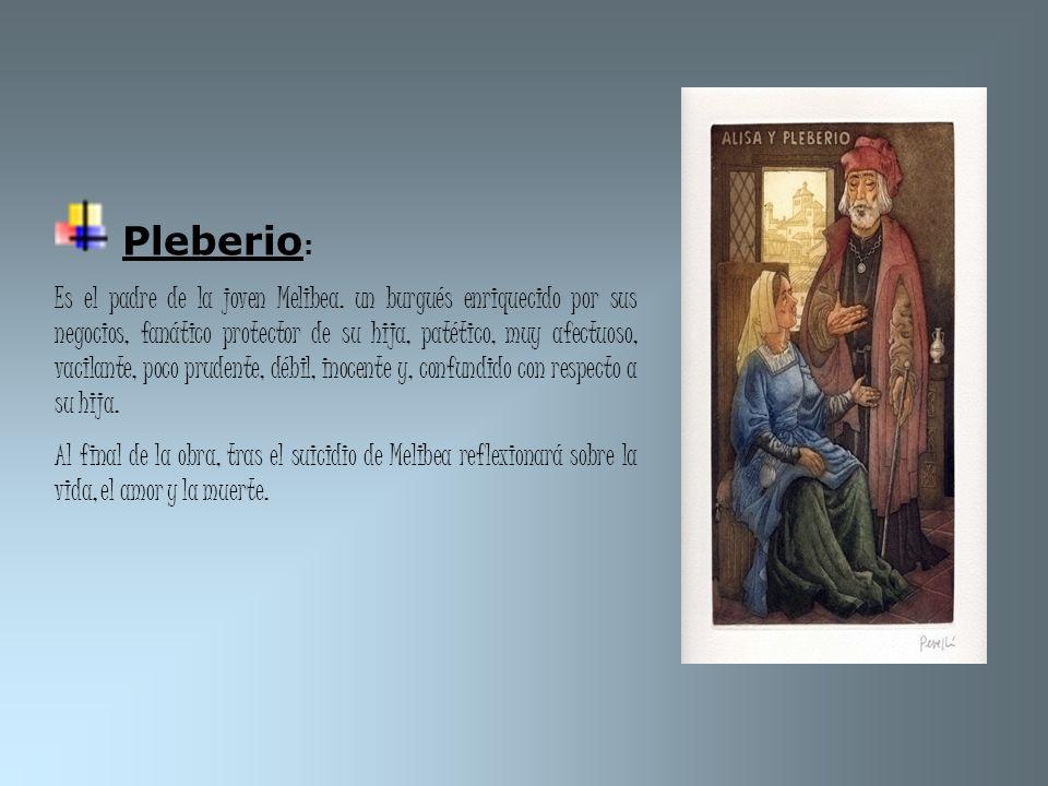 Pleberio : Es el padre de la joven Melibea. un burgués enriquecido por sus negocios, fanático protector de su hija, patético, muy afectuoso, vacilante