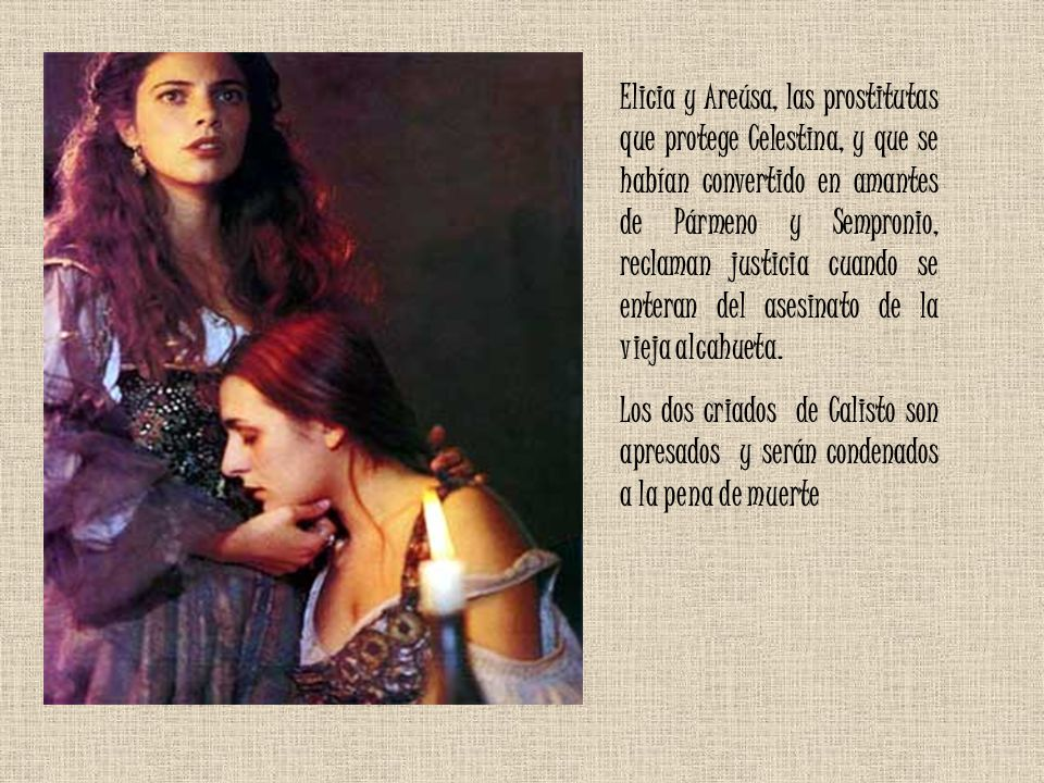 Elicia y Areúsa, las prostitutas que protege Celestina, y que se habían convertido en amantes de Pármeno y Sempronio, reclaman justicia cuando se ente