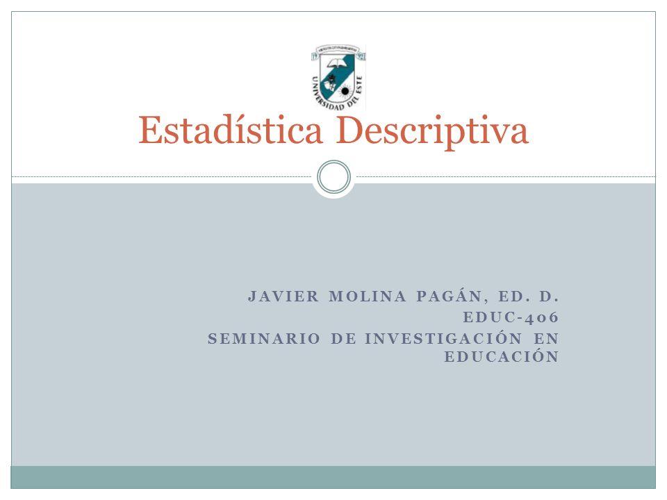 JAVIER MOLINA PAGÁN, ED. D. EDUC-406 SEMINARIO DE INVESTIGACIÓN EN EDUCACIÓN Estadística Descriptiva