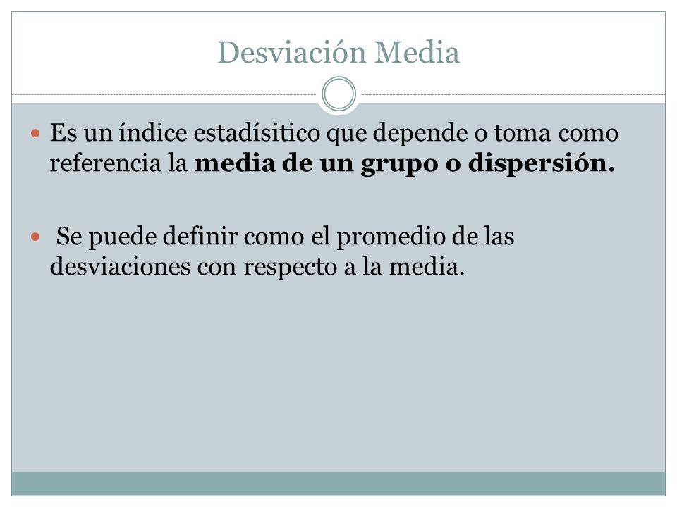 Desviación Media Es un índice estadísitico que depende o toma como referencia la media de un grupo o dispersión. Se puede definir como el promedio de