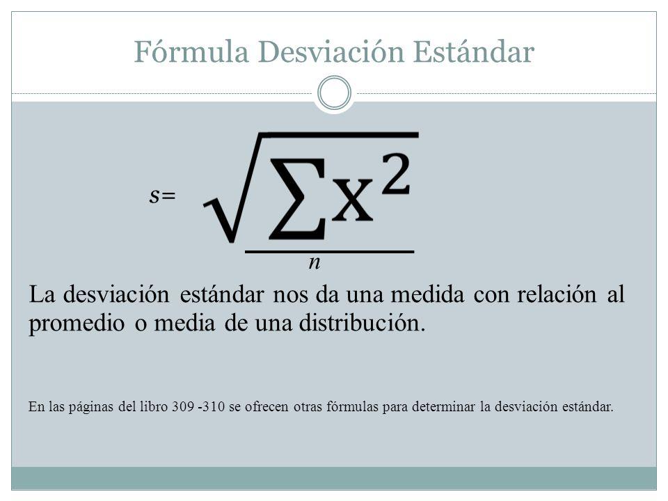 Fórmula Desviación Estándar s= n La desviación estándar nos da una medida con relación al promedio o media de una distribución.