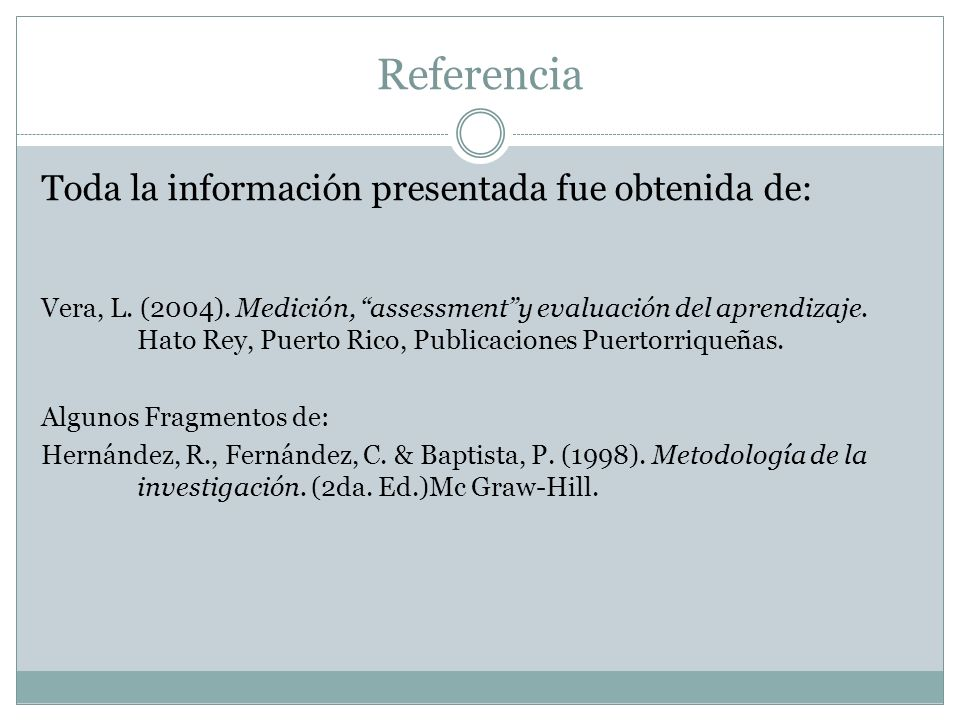Referencia Toda la información presentada fue obtenida de: Vera, L. (2004). Medición, assessmenty evaluación del aprendizaje. Hato Rey, Puerto Rico, P