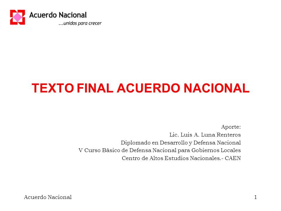 Acuerdo Nacional1 TEXTO FINAL ACUERDO NACIONAL Aporte: Lic. Luis A. Luna Renteros Diplomado en Desarrollo y Defensa Nacional V Curso Básico de Defensa