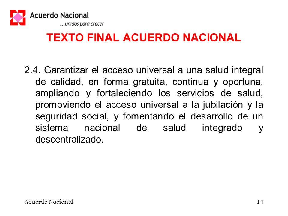 Acuerdo Nacional14 TEXTO FINAL ACUERDO NACIONAL 2.4. Garantizar el acceso universal a una salud integral de calidad, en forma gratuita, continua y opo