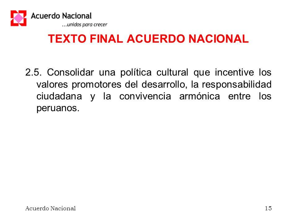 Acuerdo Nacional15 TEXTO FINAL ACUERDO NACIONAL 2.5. Consolidar una política cultural que incentive los valores promotores del desarrollo, la responsa