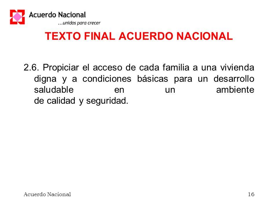 Acuerdo Nacional16 TEXTO FINAL ACUERDO NACIONAL 2.6. Propiciar el acceso de cada familia a una vivienda digna y a condiciones básicas para un desarrol