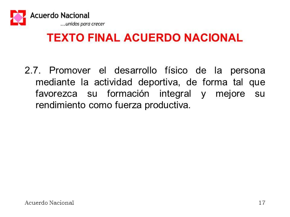 Acuerdo Nacional17 TEXTO FINAL ACUERDO NACIONAL 2.7. Promover el desarrollo físico de la persona mediante la actividad deportiva, de forma tal que fav