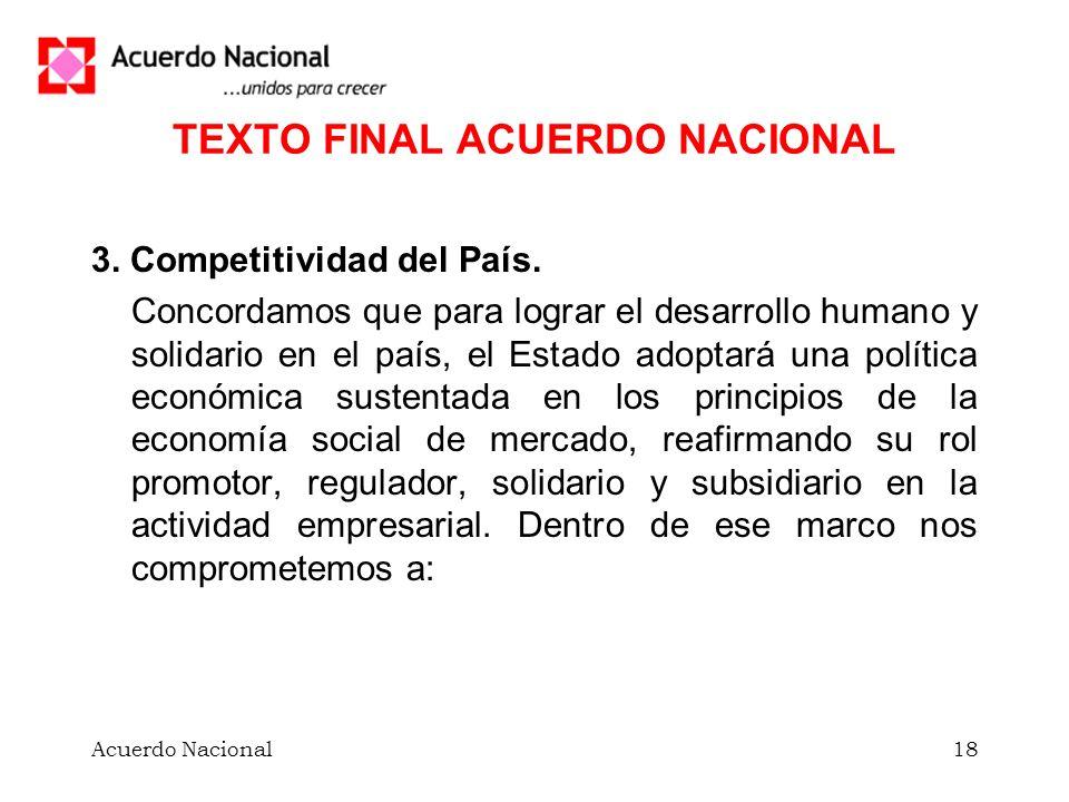 Acuerdo Nacional18 TEXTO FINAL ACUERDO NACIONAL 3. Competitividad del País. Concordamos que para lograr el desarrollo humano y solidario en el país, e