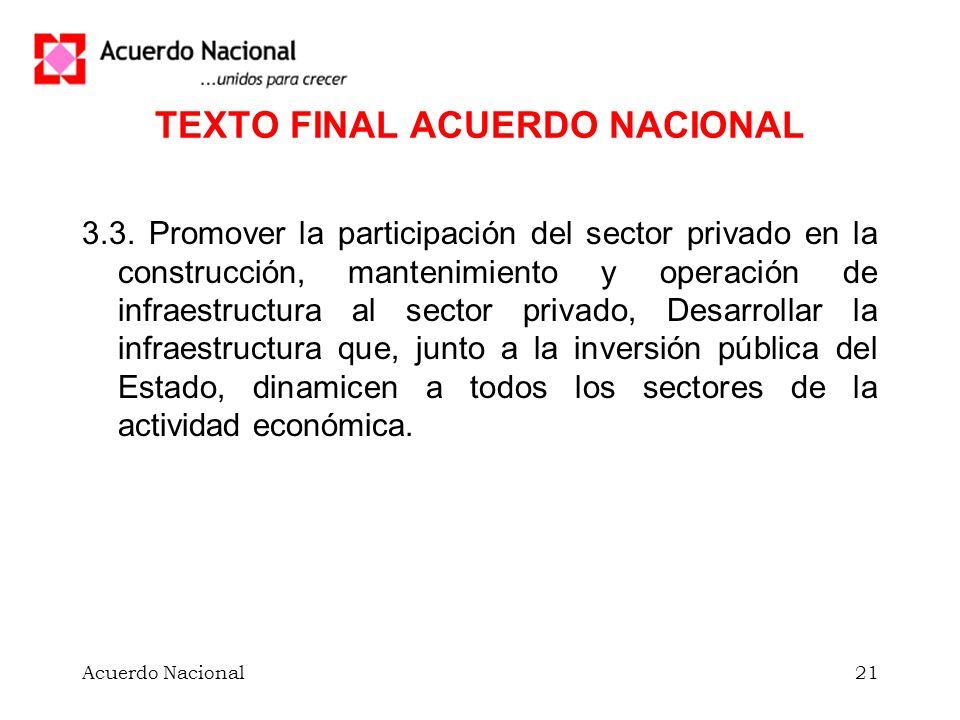 Acuerdo Nacional21 TEXTO FINAL ACUERDO NACIONAL 3.3. Promover la participación del sector privado en la construcción, mantenimiento y operación de inf