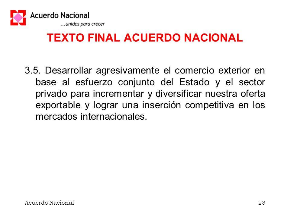 Acuerdo Nacional23 TEXTO FINAL ACUERDO NACIONAL 3.5. Desarrollar agresivamente el comercio exterior en base al esfuerzo conjunto del Estado y el secto