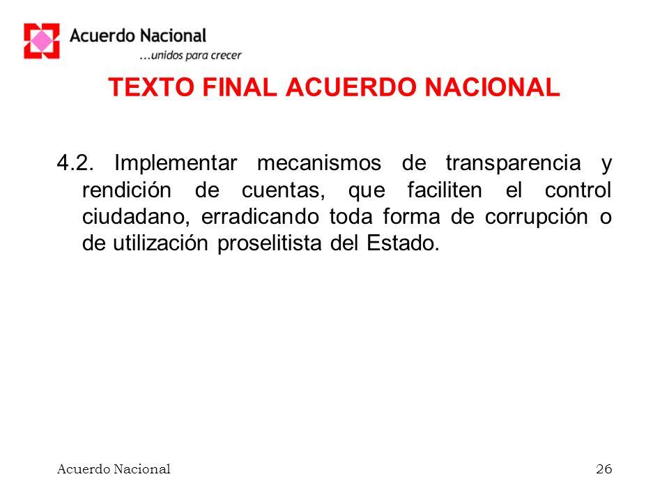 Acuerdo Nacional26 TEXTO FINAL ACUERDO NACIONAL 4.2. Implementar mecanismos de transparencia y rendición de cuentas, que faciliten el control ciudadan