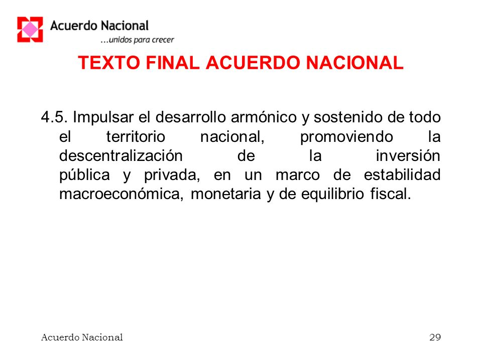 Acuerdo Nacional29 TEXTO FINAL ACUERDO NACIONAL 4.5. Impulsar el desarrollo armónico y sostenido de todo el territorio nacional, promoviendo la descen