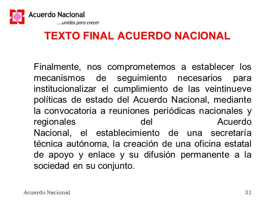 Acuerdo Nacional31 TEXTO FINAL ACUERDO NACIONAL Finalmente, nos comprometemos a establecer los mecanismos de seguimiento necesarios para institucional