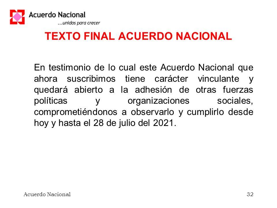 Acuerdo Nacional32 TEXTO FINAL ACUERDO NACIONAL En testimonio de lo cual este Acuerdo Nacional que ahora suscribimos tiene carácter vinculante y quedará abierto a la adhesión de otras fuerzas políticas y organizaciones sociales, comprometiéndonos a observarlo y cumplirlo desde hoy y hasta el 28 de julio del 2021.
