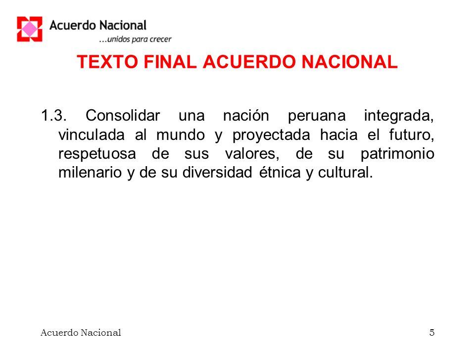 Acuerdo Nacional5 TEXTO FINAL ACUERDO NACIONAL 1.3. Consolidar una nación peruana integrada, vinculada al mundo y proyectada hacia el futuro, respetuo