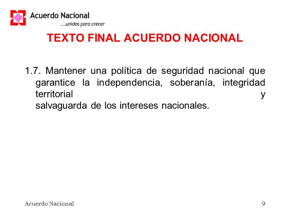 Acuerdo Nacional9 TEXTO FINAL ACUERDO NACIONAL 1.7. Mantener una política de seguridad nacional que garantice la independencia, soberanía, integridad