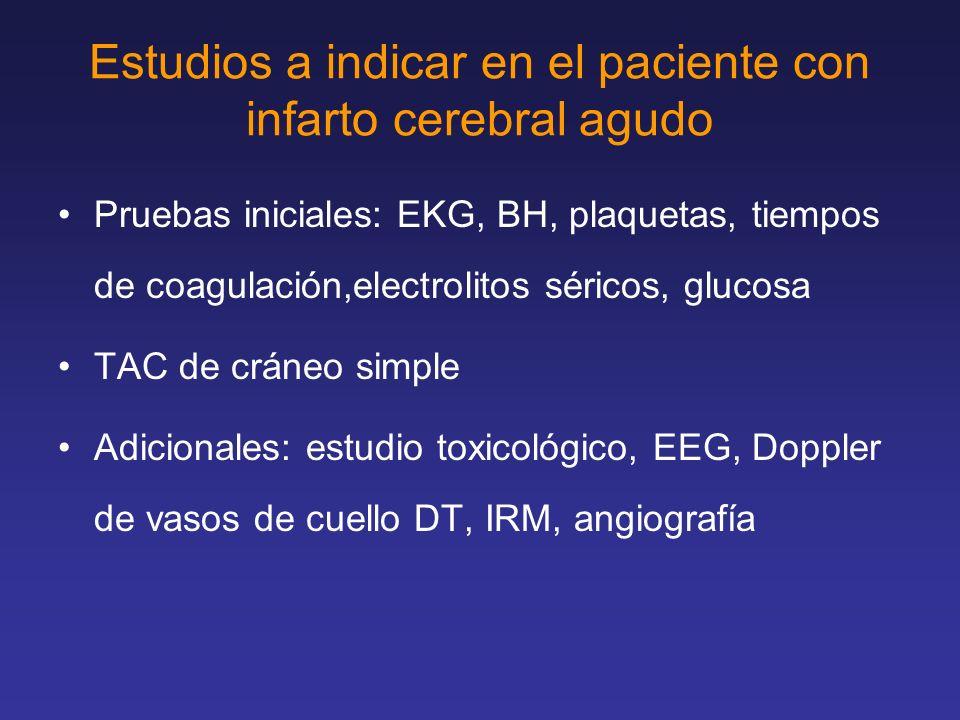 Estudios a indicar en el paciente con infarto cerebral agudo Pruebas iniciales: EKG, BH, plaquetas, tiempos de coagulación,electrolitos séricos, gluco
