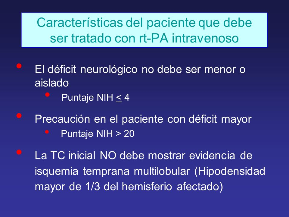 Características del paciente que debe ser tratado con rt-PA intravenoso El déficit neurológico no debe ser menor o aislado Puntaje NIH < 4 Precaución