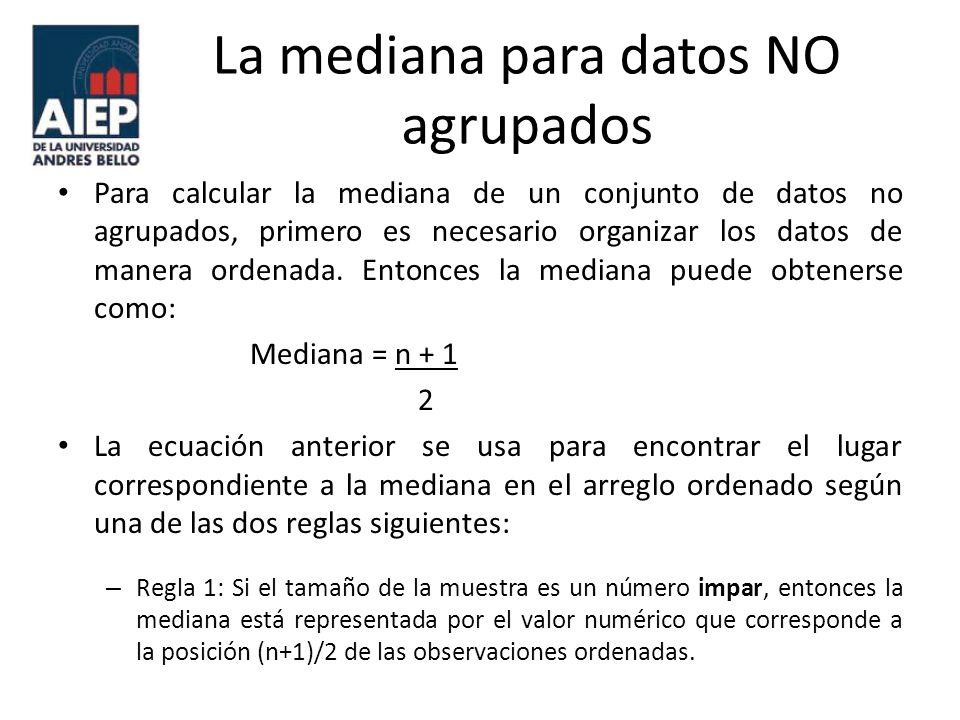 La mediana para datos NO agrupados Ej.: Se tiene el porcentaje de rendimientos que obtuvieron los fondos de acciones generales ( datos sin procesar): 32.2, 29.5, 29.9, 32.4, 30.5, 30.1, 32.1 35.2, 10.0, 20.6, 28.6, 30.5, 38.0, 33.0, 29.4, 37.1, 28.6 Calcule la mediana.