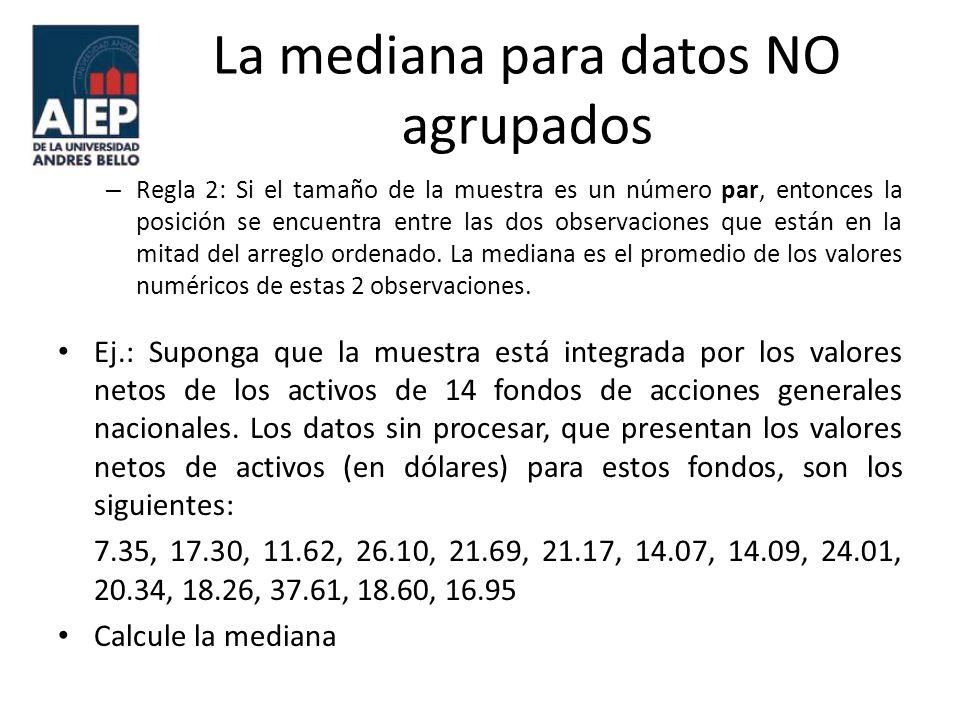 La mediana para datos NO agrupados El arreglo ordenado es el siguiente: 7.35, 11.62, 14.07, 14.09, 16.95, 17.30, 18.26, 18.60, 20.34, 21.17, 21.69, 24.01, 26.10, 37.61.