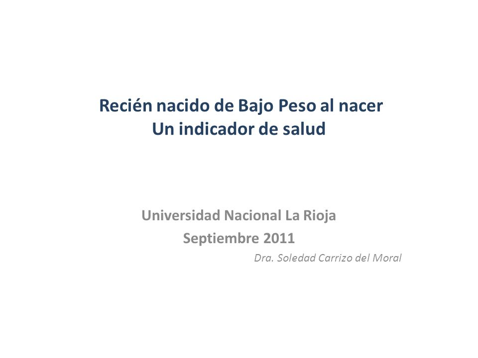 Recién nacido de Bajo Peso al nacer Un indicador de salud Universidad Nacional La Rioja Septiembre 2011 Dra. Soledad Carrizo del Moral
