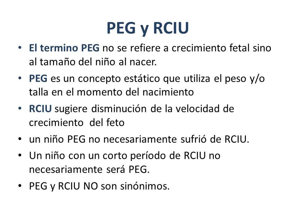 PEG y RCIU El termino PEG no se refiere a crecimiento fetal sino al tamaño del niño al nacer. PEG es un concepto estático que utiliza el peso y/o tall