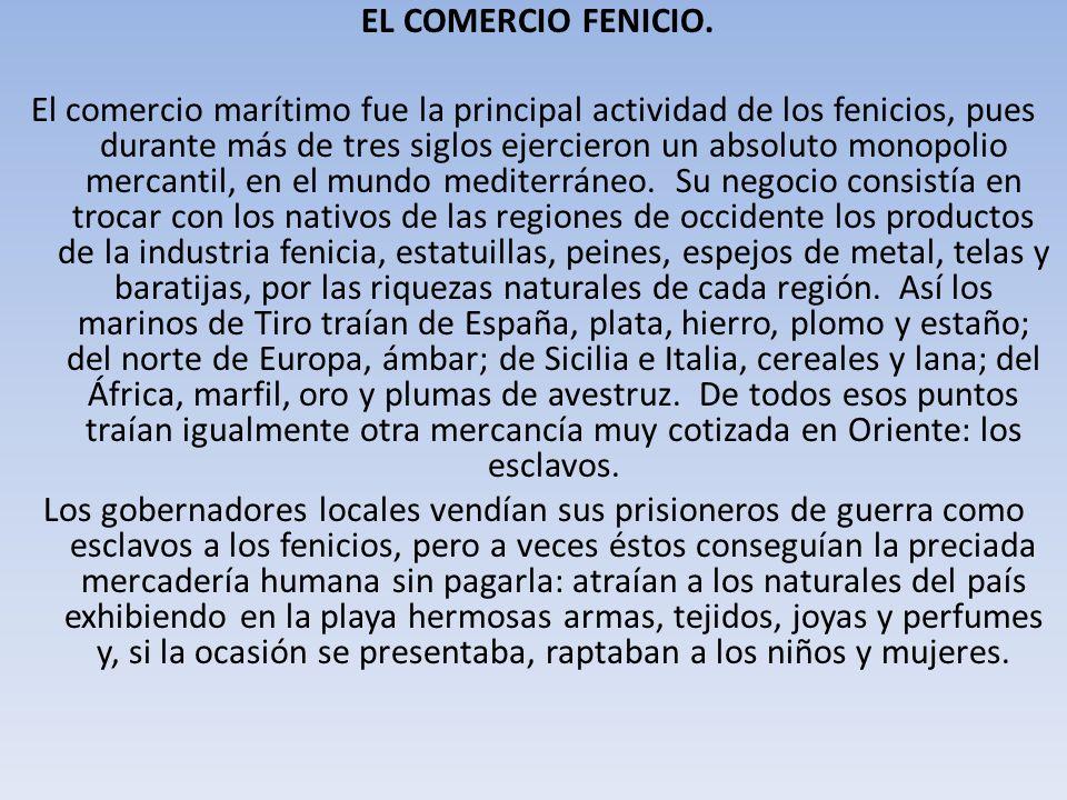 EL COMERCIO FENICIO. El comercio marítimo fue la principal actividad de los fenicios, pues durante más de tres siglos ejercieron un absoluto monopolio