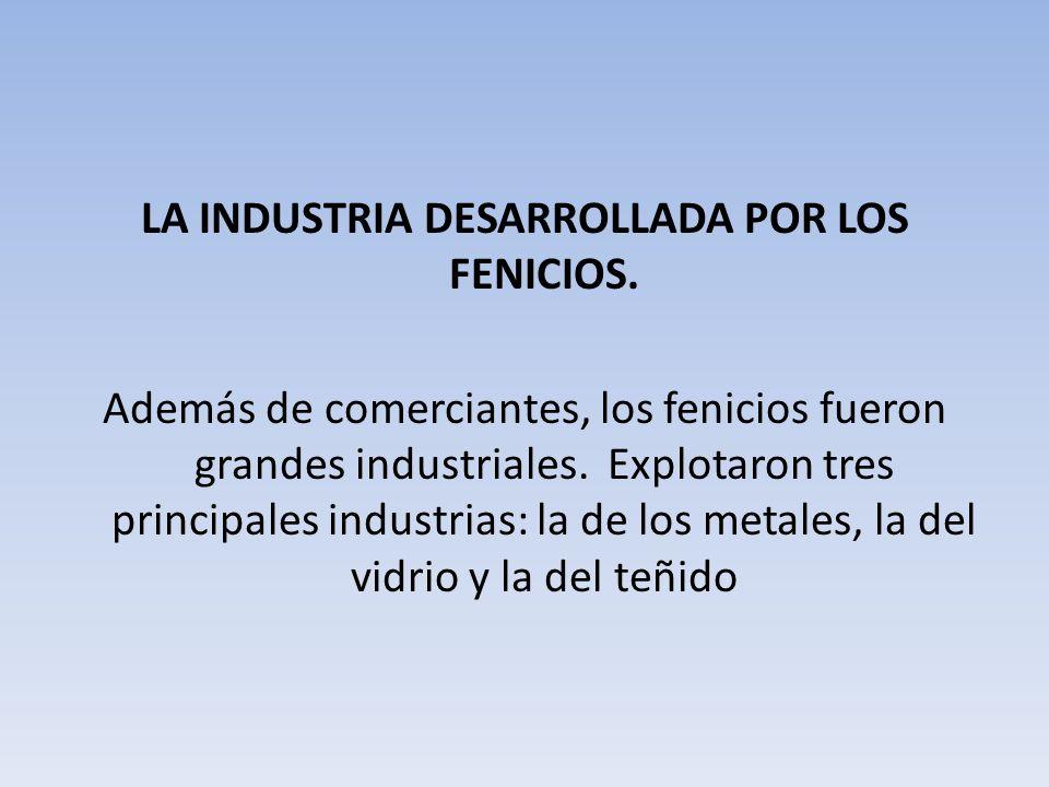 LA INDUSTRIA DESARROLLADA POR LOS FENICIOS. Además de comerciantes, los fenicios fueron grandes industriales. Explotaron tres principales industrias: