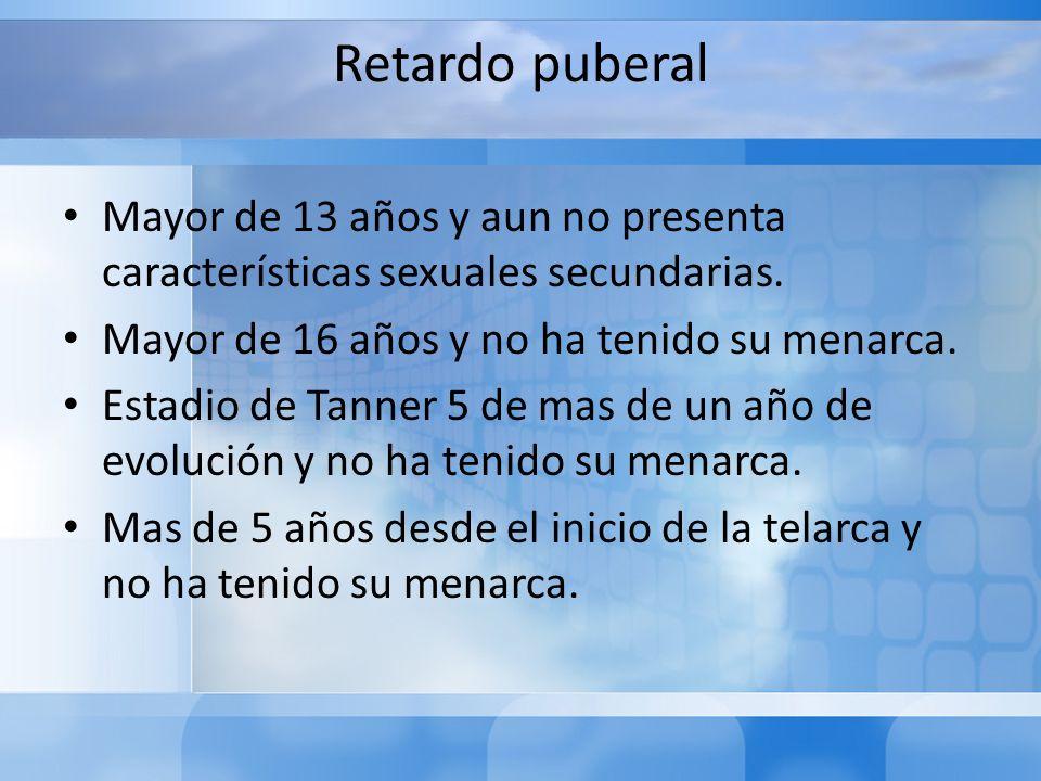 Retardo puberal Mayor de 13 años y aun no presenta características sexuales secundarias. Mayor de 16 años y no ha tenido su menarca. Estadio de Tanner