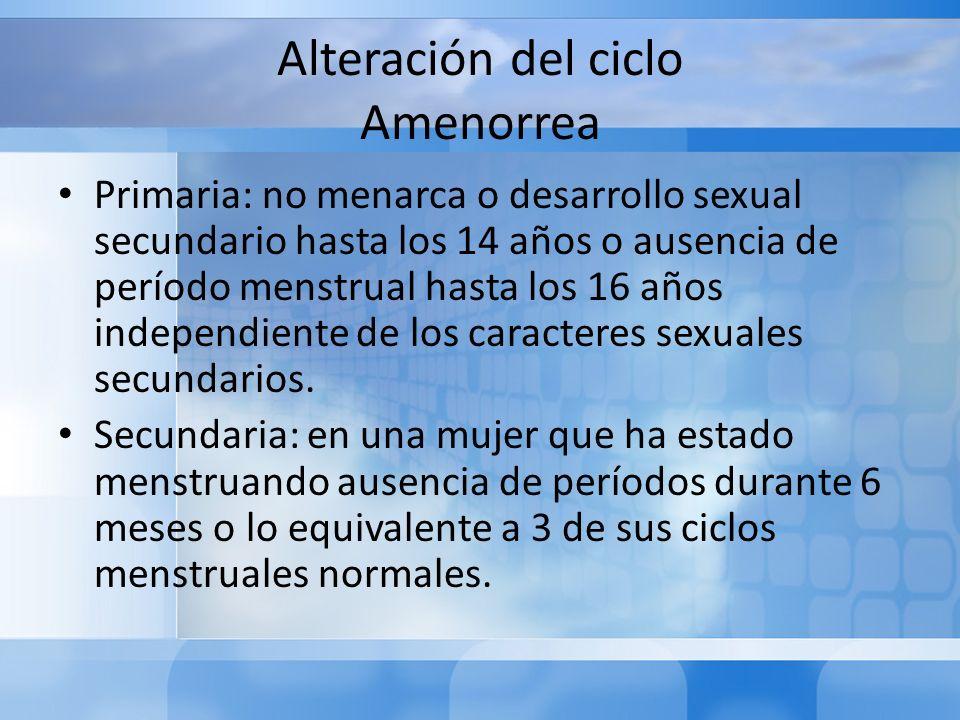 Alteración del ciclo Amenorrea Primaria: no menarca o desarrollo sexual secundario hasta los 14 años o ausencia de período menstrual hasta los 16 años