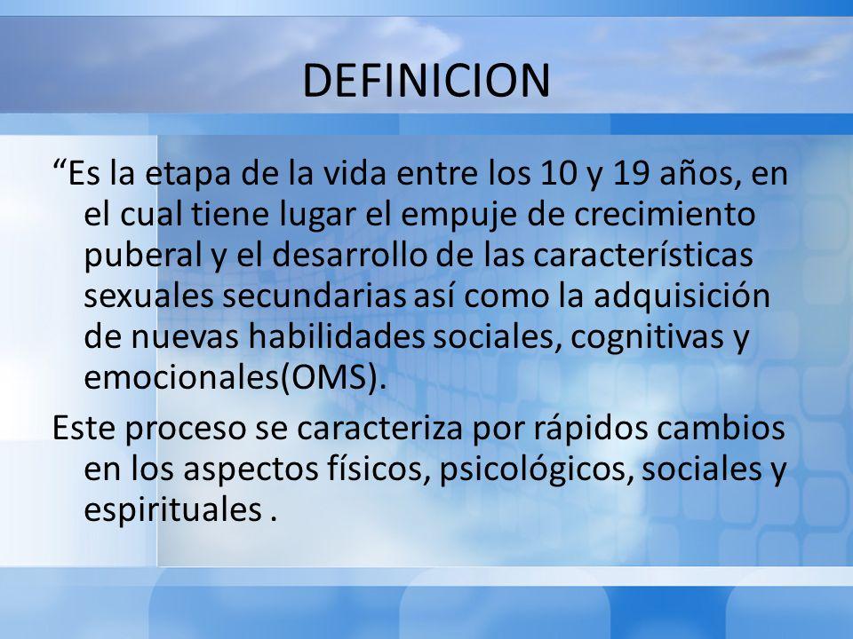 DEFINICION Es la etapa de la vida entre los 10 y 19 años, en el cual tiene lugar el empuje de crecimiento puberal y el desarrollo de las característic