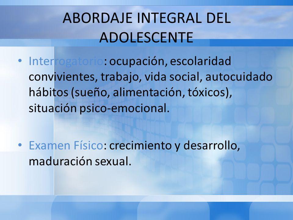 ABORDAJE INTEGRAL DEL ADOLESCENTE Interrogatorio: ocupación, escolaridad convivientes, trabajo, vida social, autocuidado hábitos (sueño, alimentación,
